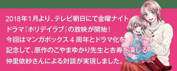 2018年1月より、テレビ朝日にて金曜ナイトドラマ『ホリデイラブ』の放映が開始!今回はマンガボックス4周年とドラマ化を記念して、原作のこやまゆかり先生と杏寿を演じる仲里依紗さんによる対談が実現しました。