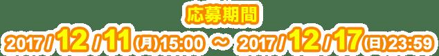 応募期間 2017/12/11(月)15:00〜2017/12/17(日)23:59